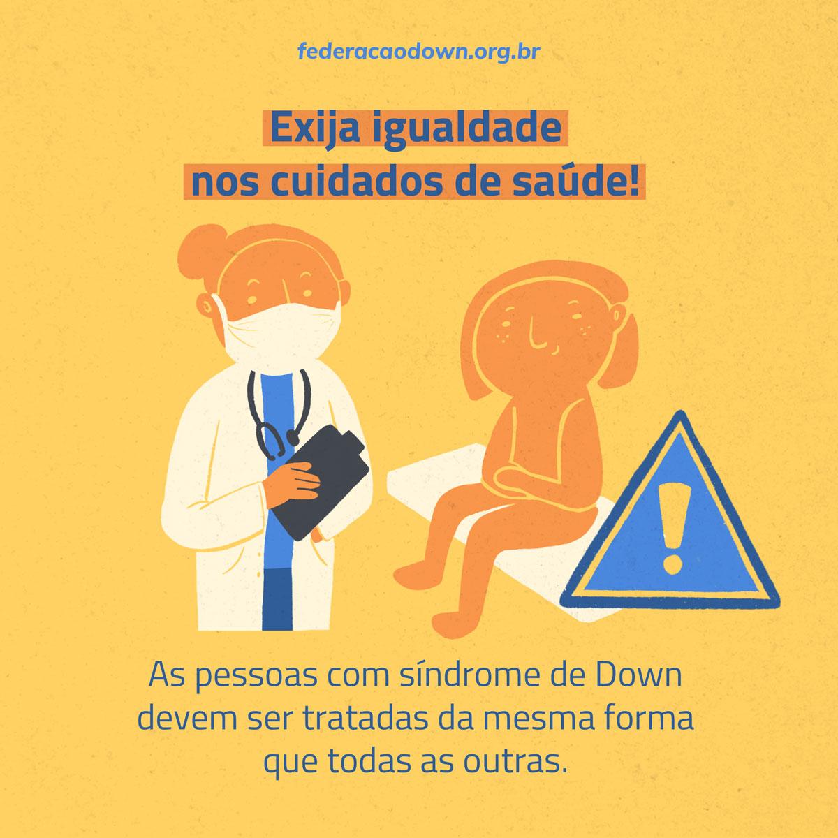 """Imagem: Sobre fundo laranja, aparecem (de cima para baixo): o site federacaodown.org.br seguido pela frase : """"Exija igualdade nos cuidados de saúde!"""". Abaixo está a ilustração de um médico que atende um paciente. O médico está de jaleco, estetoscópio, máscara no rosto e segura uma prancheta. O paciente está sentado à sua frente em uma maca e a seu lado está um ponto de exclamação. Na parte inferior da imagem está escrito a frase: """"As pessoas com síndrome de Down devem ser tratadas da mesma forma que todas as outras""""."""