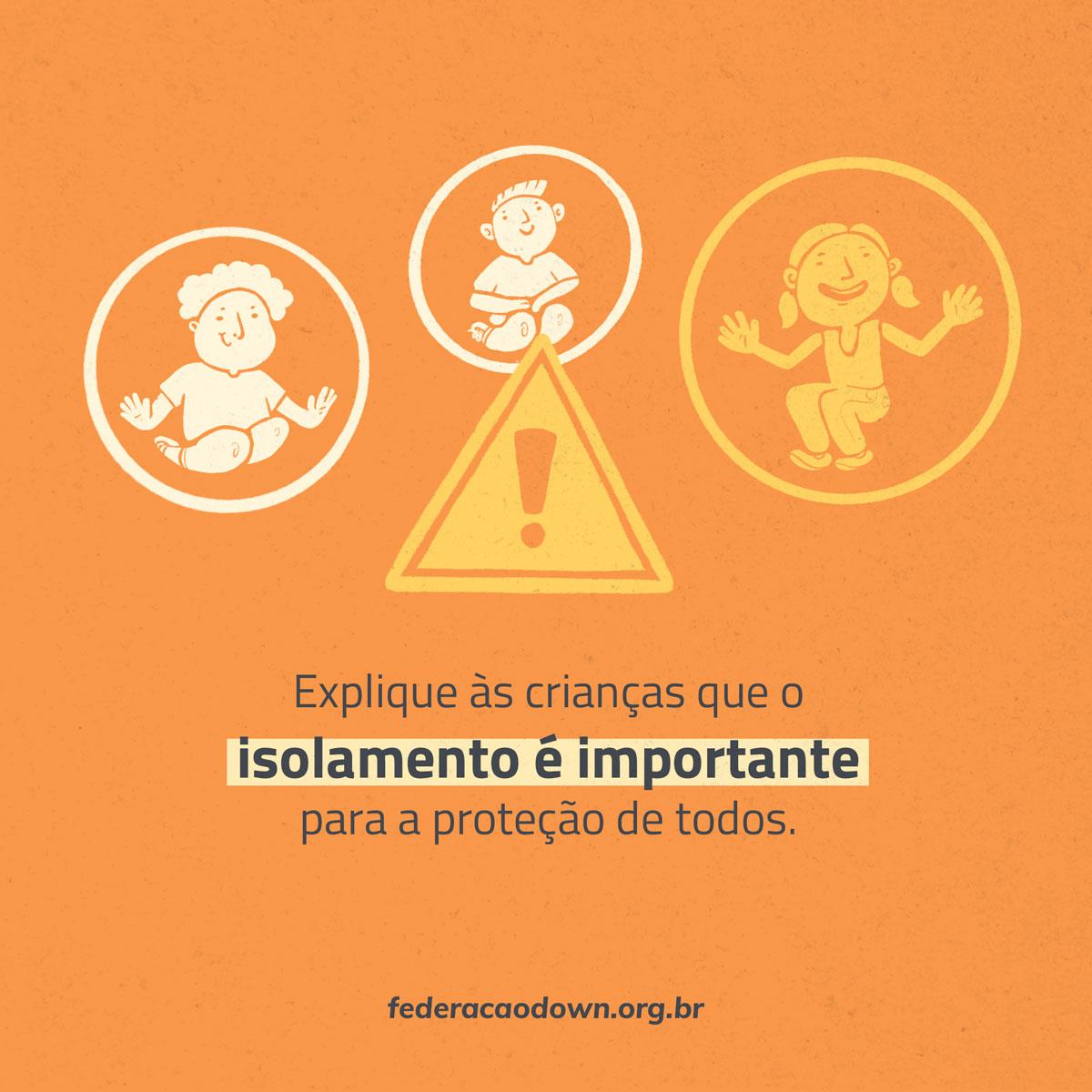 """Imagem: Sobre fundo laranja, na metade superior estão três ilustrações de crianças agachadas sorrindo (duas em branco e uma em amarelo), cada uma delas está envolta por um círculo e no meio dos três há um ponto de exclamação (amarelo). Abaixo está escrita a frase: """"Explique às crianças que o isolamento é importante para a proteção de todos"""". Na parte inferior aparece o site federacaodown.org.br."""