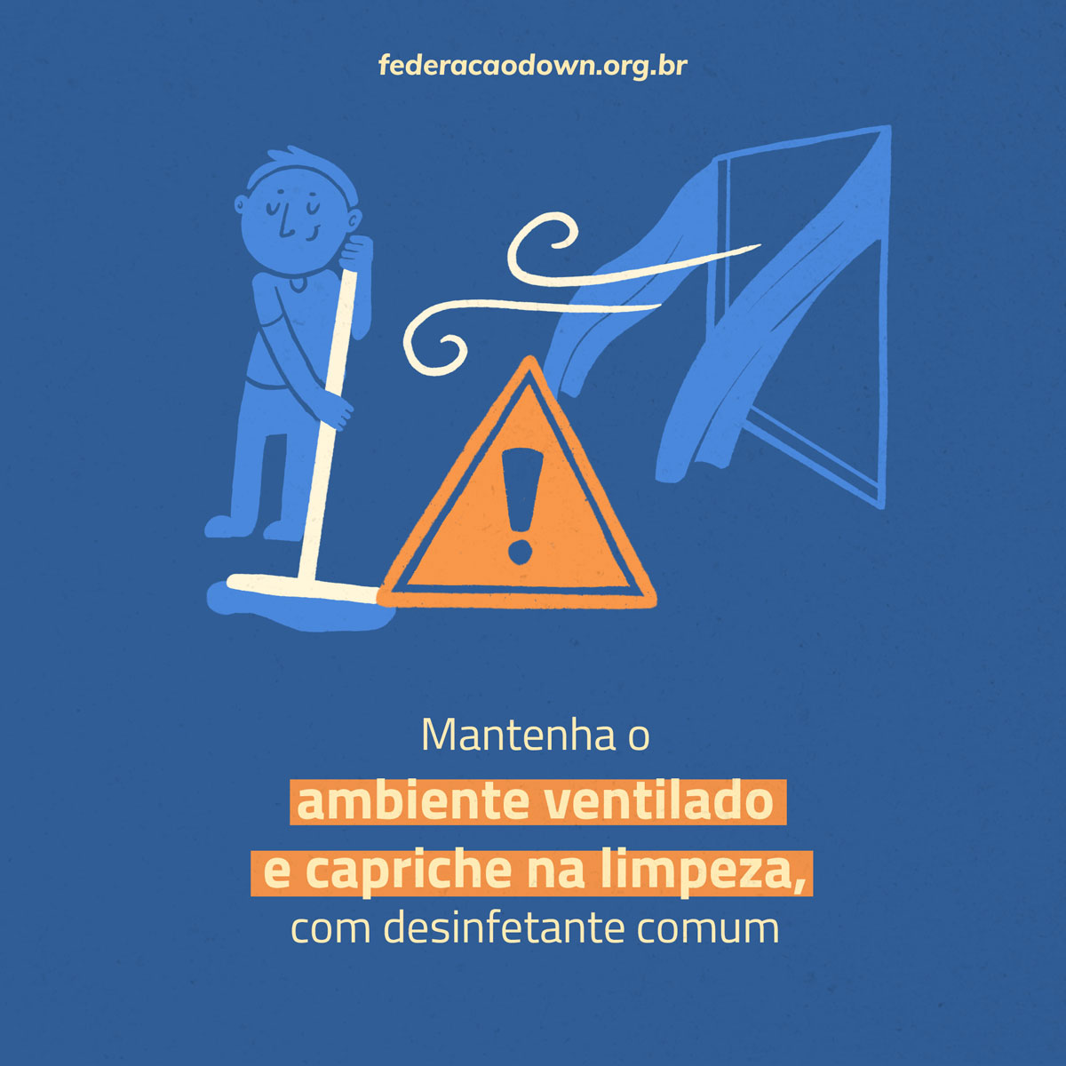 """Imagem: Sobre fundo azul, aparece na metade superior o site federacaodown.org.br seguido de uma ilustração de uma pessoa que, com um rodo nas mãos, limpa o chão. Ao seu lado está uma janela com cortinas em movimento. Traços de final arredondado saem da janela, sugerindo a existência de vento. Um ponto de exclamação laranja está no meio da ilustração. Logo abaixo está escrita a frase: """"Mantenha o ambiente ventilado e capriche na limpeza, com desinfetante comum""""."""