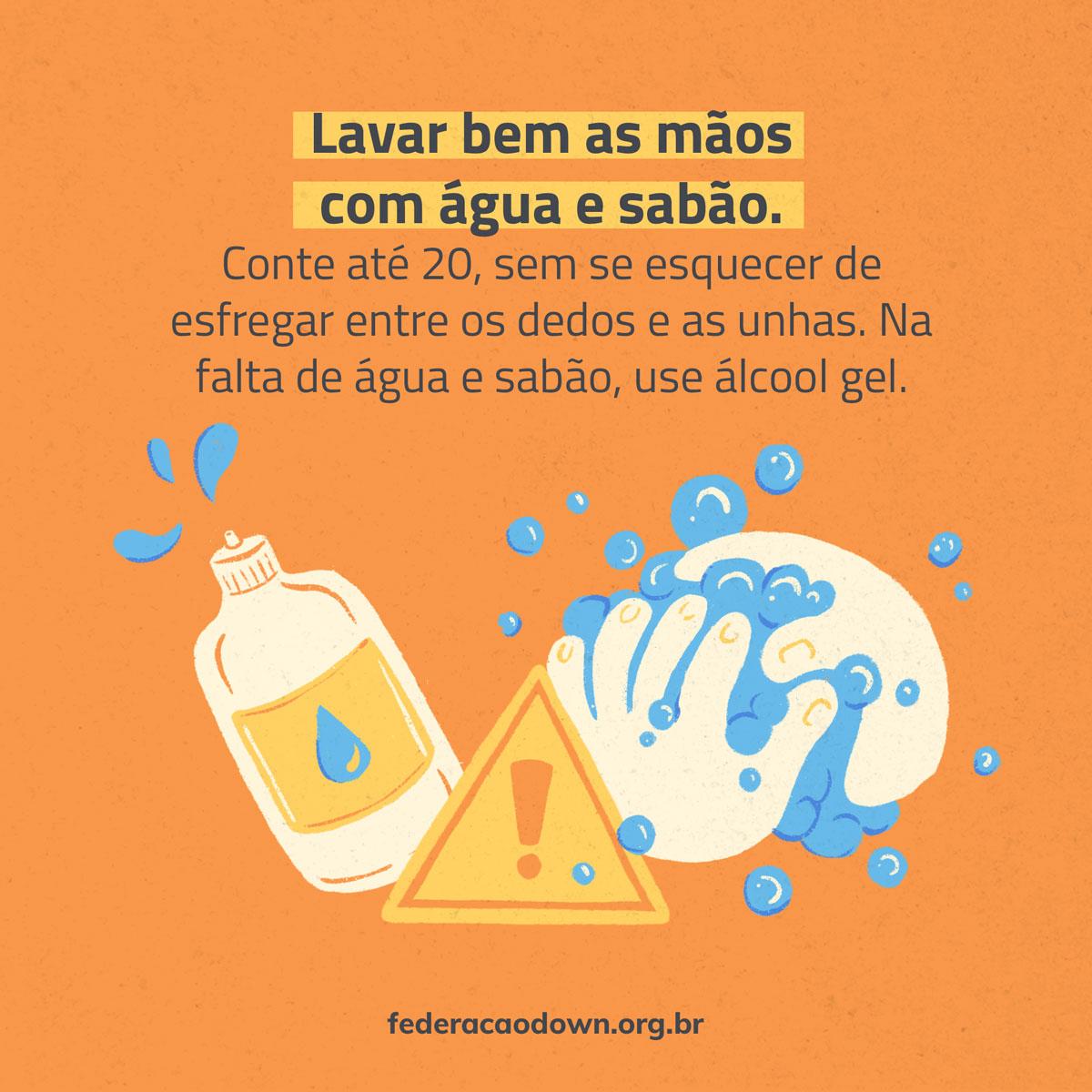 """Imagem: Sobre fundo laranja, aparece (de cima para baixo) a frase (preto): """"Lavar bem as mãos com água e sabão. Conte até 20, sem se esquecer de esfregar os dedos e as unhas. Na falta de água e sabão, use álcool gel"""". Abaixo seguem as ilustrações de um frasco de álcool, duas mãos juntas com bolhas de sabão ao redor e no meio delas um ponto de interrogação. Na parte inferior está o site federacaodown.org.br."""
